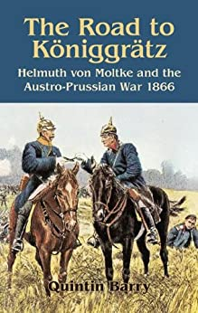 Road to Königgrätz: Helmuth von Moltke and the Austro-Prussian War 1866 by [Barry, Quintin]