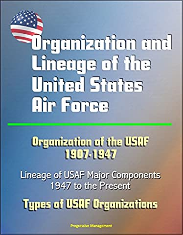 Organization and Lineage of the United States Air Force - Organization of the USAF 1907-1947, Lineage of USAF Major Components, 1947 to the Present, Types of USAF Organizations