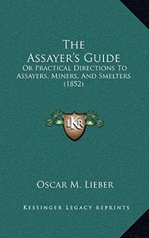 The Assayer's Guide: Or Practical Directions to Assayers, Miners, and