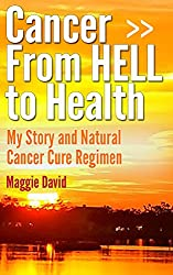Cancer from HELL to Health - My Story and Cure Cancer Naturally Regimen (English Edition)