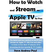 How to Watch and Stream on Apple TV for Free: The latest and best method to watch and stream on Apple TV 4th Gen and other versions in less than 15 minutes(free ... tutorial & TV Guide) (English Edition)