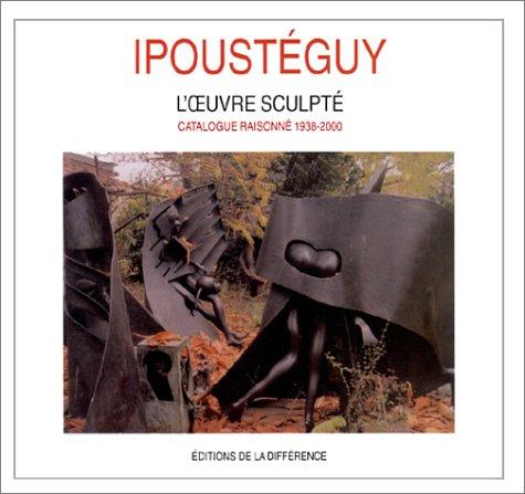 Ipoustéguy. L'oeuvre sculpté, catalogue raisonné, 1938-2000