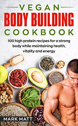 Vegan Bodybuilding Cookbook: 100 High Protein Recipes For a Strong Body While Maintaining Health, Vitality and Energy (Plant Based, Vegan, Fitness, High Protein) (English Edition) por Mark Matt