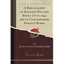 A Bibliography of English Military Books Up to 1642 and of Contemporary Foreign Works (Classic Reprint)