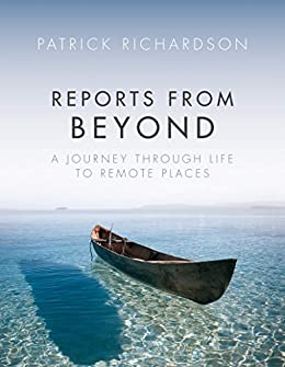 Reports from Beyond: A Journey Through Life to Remote Places by [Richardson, Patrick]