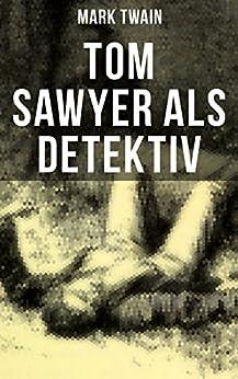 Tom Sawyer als Detektiv: Der berühmte Lausbube und sein Freund Huckleberry Finn (German Edition) by [Twain, Mark]