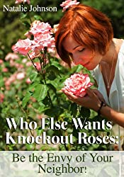 Rose Growing: Who Else Wants Knockout Roses?  Be the Envy of Your Neighbor! (Growing Roses, Rose Gardening) (English Edition)