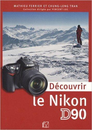 Dcouvrir le Nikon D90 de Chung-Leng Tran,Mathieu Ferrier,Vincent LUC (Sous la direction de) ( 2 avril 2009 )