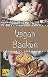Vegan Backen: Leckere und einfach vegane Rezepte zum Backen von Kuchen, Plätzchen, Keksen und Broten