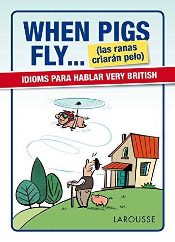 When Pigs Fly...(las ranas criarán pelo) (Larousse - Lengua Inglesa - Manuales Prácticos) por Larousse Editorial