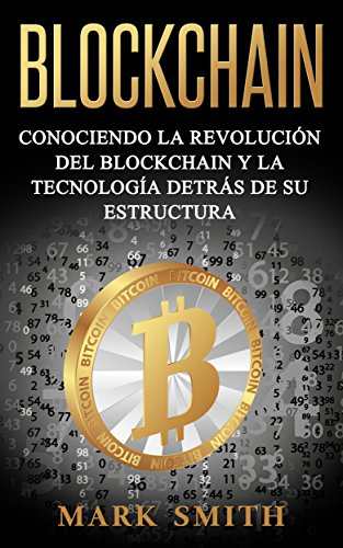 Blockchain: Conociendo la Revolución del Blockchain y la Tecnología detrás de su Estructura (Libro en Español/Blockchain Book Spanish Version) de [Smith, Mark]