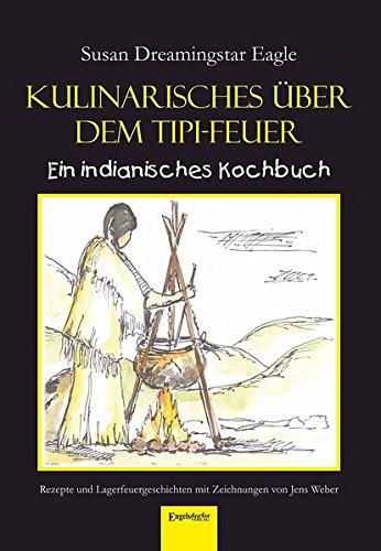 Kulinarisches über dem Tipi-Feuer - Indianisches Kochbuch: Rezepte und Lagerfeuergeschichten mit Zeichnungen von Jens Weber