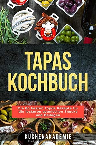 Tapas Kochbuch: Die 80 besten Tapas Rezepte für die leckeren spanischen Snacks und Beilagen. Vegetarische Tapas, vegan, mit Fleisch, Fisch oder Meeresfrüchten zum Selbermachen BONUS: Salsas für Tapas