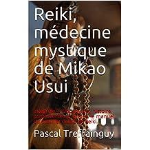 Reiki, médecine mystique de Mikao Usui: Intégrale 1. Documents, histoire, controverses et écoles, le manuel du premier degré de Reiki.