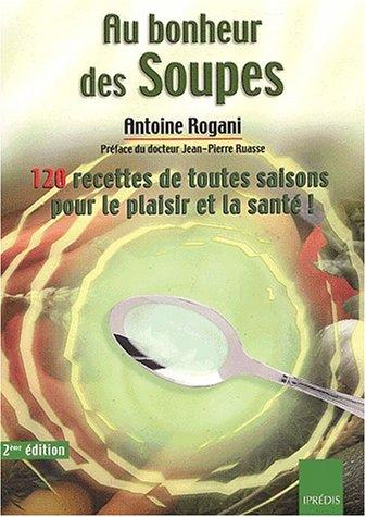 Au bonheur des soupes. 120 soupes de toutes saisons pour le plaisir et la santé ! 2ème édition par Antoine Rogani