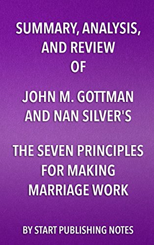 Summary, Analysis, and Review of John M. Gottman and Nan Silver's The Seven Principles for Making Marriage Work: A Practical Guide from the Country's Foremost Relationship Expert