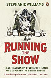 Running the Show: The Extraordinary Stories of the Men who Governed the British Empire