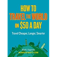 How to Travel the World on $50 a Day: Travel Cheaper, Longer, Smarter by Matt Kepnes (2013-08-22)