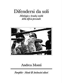 Difendersi da soli: Mitologia e (cruda) realtà della difesa personale (Pamphlet Vol. 2) di [Monti, Andrea]