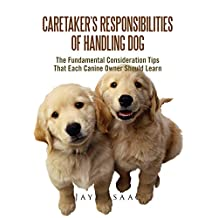 Caretaker's Responsibilities Of Handling Dog: The Fundamental Consideration Tips That Each Canine Owner Should Learn (English Edition)