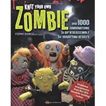 Knit Your Own Zombie: Over 1000 Combinations to Rip'n'Reassemble for Horrifying Results by Fiona Goble (2012)