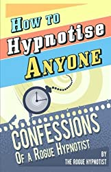 How to Hypnotise Anyone - Confessions of a Rogue Hypnotist by The Rogue Hypnotist (2014-03-22)