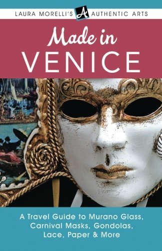 Made in Venice: A Travel Guide to Murano Glass, Carnival Masks, Gondolas, Lace, Paper, & More (Laura Morelli's Authentic Arts) by Laura Morelli (2015-01-31)