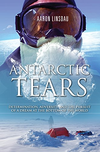 Antarctic Tears: Determination, adversity, and the pursuit of a dream at the bottom of the world (English Edition) por Aaron Linsdau