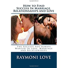 How to Find Success In Marriage, Relationships and Love  ( Revised Edition/Reissued): The Success You Always Wanted in Love, Marriage and Relationships