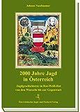2000 Jahre Jagd in Österreich: Jagdgeschichte(n) in Rot-Weiss-Rot von den Wurzeln bis zur Gegenwart