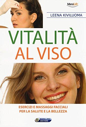 Vitalità al viso. Esercizi e massaggi facciali per la salute e la bellezza