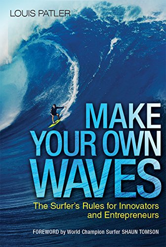 Make Your Own Waves: The Surfer's Rules for Innovators and Entrepreneurs: The Surfer's Rules for Innovators and Entrepreneurs