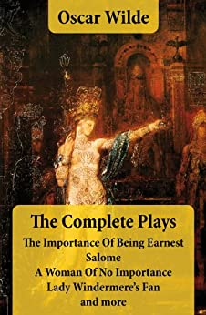 The Complete Plays: The Importance Of Being Earnest + Salome + A Woman Of No Importance + Lady Windermere's Fan and more par [Wilde, Oscar]