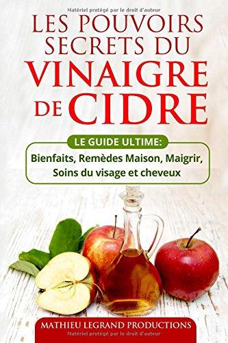 Les pouvoirs secrets du Vinaigre de Cidre: Bienfaits - Remèdes Maison - Soins du visage et cheveux - Maigrir et Perdre du Poids