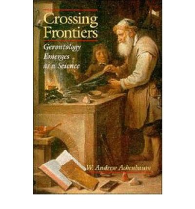 [(Crossing Frontiers: Gerontology Emerges as a Science)] [Author: W. Andrew Achenbaum] published on (December, 2010)