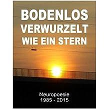 Bodenlos verwurzelt wie ein Stern: Neuropoesie 1985-2015 - 99 Gedichte für Freigeister