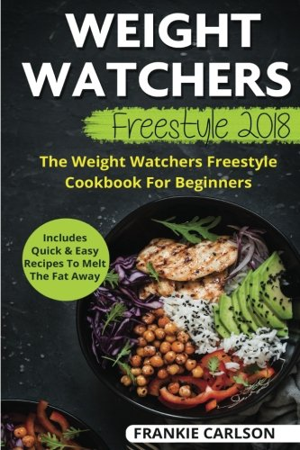 Weight Watchers Freestyle 2018: The Weight Watchers Freestyle Cookbook For Beginners - Includes Quick & Easy Recipes To Melt The Fat Away: Volume 1