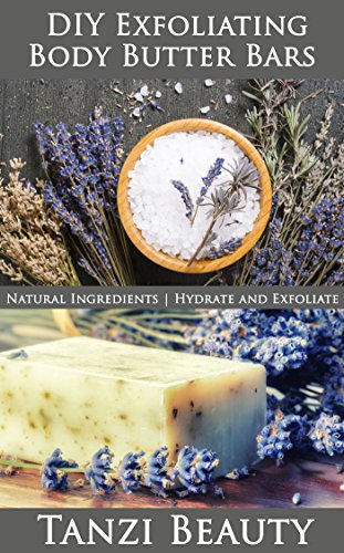 Exfoliating Body Butter Bars: A Guide to Natural, DIY Moisturizer and Exfoliation Bars: How to make bars that hydrate and exfoliate at the same time. (Tanzi Beauty Book 4) (English Edition) (Body Bar Exfoliating)