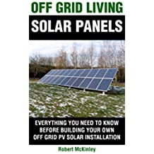 Off Grid Living: Solar Panels - Everything You Need To Know Before Building Your Own Photovoltaic Solar Installation (Off Grid Solar, Solar, PV System, ... Panels, Off Grid Living) (English Edition)