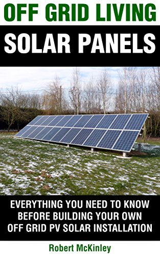 Off Grid Living: Solar Panels - Everything You Need To Know Before Building Your Own Photovoltaic Solar Installation (Off Grid Solar, Solar, PV System, Photovoltaic, Solar Panels, Off Grid Living)