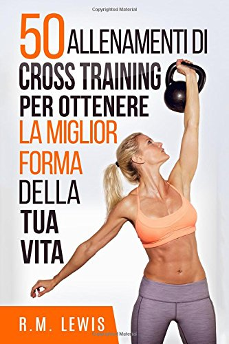 50 Allenamenti Di Cross Training Per Ottenere La Miglior Forma Della Tua Vita por R.M. Lewis