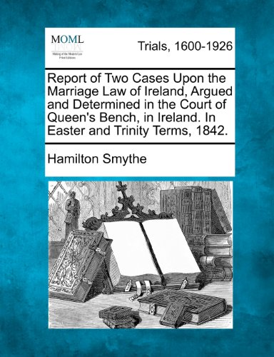 Free Online Books To Read Report of Two Cases Upon the Marriage Law of Ireland, Argued and Determined in the Court of Queen's Bench, in Ireland. In Easter and Trinity Terms, 1842.