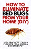 How to Eliminate Bed Bugs From Your Home (DIY): With Products You Can Purchase From Amazon or Home Depot
