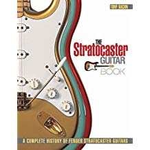 The Stratocaster Guitar Book: A Complete History of Fender Stratocaster Guitars by Tony Bacon (2010-10-01)