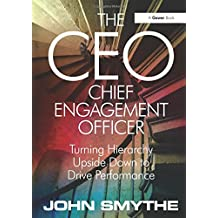 The CEO: Chief Engagement Officer: Turning Hierarchy Upside Down to Drive Performance