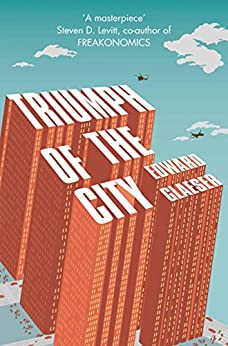 Triumph of the City: How Urban Spaces Make Us Human by [Glaeser, Edward]