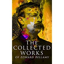 The Collected Works of Edward Bellamy: Science Fiction Classics, Utopian Novels & Short Stories, including Looking Backward, Equality, Dr. Heidenhoff's With The Eyes Shut… (English Edition)
