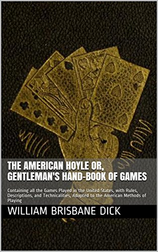 The American Hoyle or, Gentleman's Hand-Book of Games: Containing all the Games Played in the United States, with Rules, Descriptions, and Technicalities, ... Methods of Playing (English Edition)