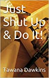Just Shut Up & Do It!