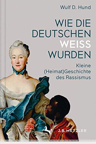 Wie die Deutschen weiß wurden: Kleine (Heimat)Geschichte des Rassismus